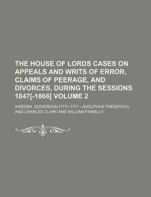 The House of Lords Cases on Appeals and Writs of Error, Claims of Peerage, and Divorces, During the Sessions 1847[-1866] Volume...