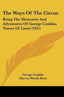 The Ways of the Circus - Being the Memories and Adventures of George Conklin, Tamer of Lions (1921) (Paperback): George...