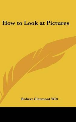 How to Look at Pictures (Hardcover): Robert Clermont Witt