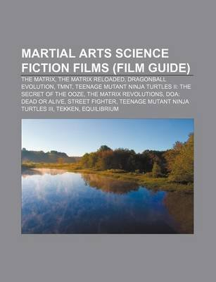 Martial Arts Science Fiction Films (Film Guide) - The Matrix, the Matrix Reloaded, Dragonball Evolution, Tmnt (Paperback):...