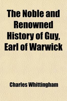The Noble and Renowned History of Guy Earl of Warwick; Containing a Full and True Account of His Many Famous and Valiant...