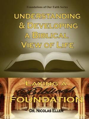 Understang and Developing a Biblical View of Life (Paperback): Nicolas Ellen