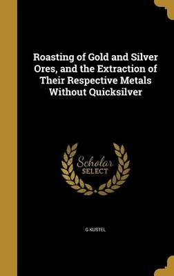 Roasting of Gold and Silver Ores, and the Extraction of Their Respective Metals Without Quicksilver (Hardcover): G Kustel