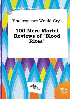 Shakespeare Would Cry - 100 Mere Mortal Reviews of Blood Rites (Paperback): Charlotte Hannay
