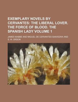 Exemplary Novels by Cervantes Volume 1; The Liberal Lover. the Force of Blood. the Spanish Lady (Paperback): James Mabbe