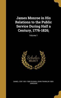 James Monroe in His Relations to the Public Service During Half a Century, 1776-1826;; Volume 1 (Hardcover): Daniel Coit...