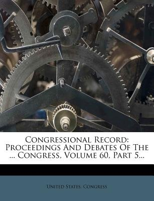 Congressional Record - Proceedings and Debates of the ... Congress, Volume 60, Part 5... (Paperback): United States Congress