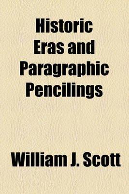Historic Eras and Paragraphic Pencilings (Paperback): William J. Scott
