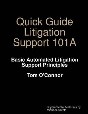 Quick Guide Litigation Support 101A: Basic Automated Litigation Support Principles (Electronic book text): Tom O'Connor,...