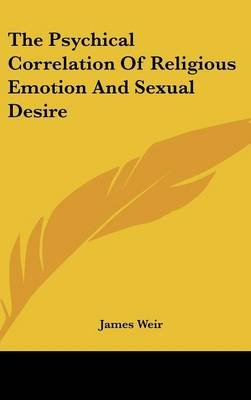 The Psychical Correlation Of Religious Emotion And Sexual Desire (Hardcover): James Weir