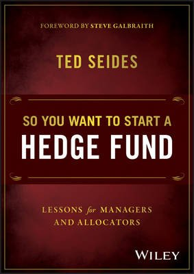 So You Want to Start a Hedge Fund - Lessons for Managers and Allocators (Hardcover): Ted Seides