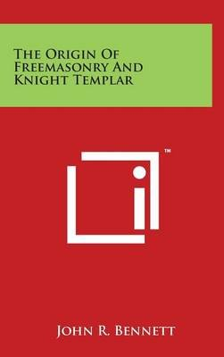 The Origin Of Freemasonry And Knight Templar (Hardcover): John R. Bennett
