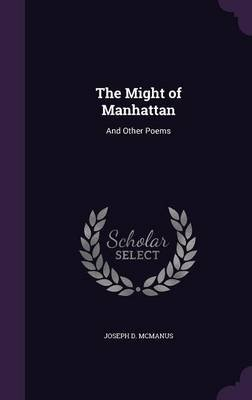 The Might of Manhattan, and Other Poems (Hardcover): Joseph D. McManus