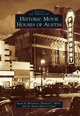 Historic Movie Houses of Austin (Paperback): Susan Rittereiser, Michael C Miller, Austin History Center