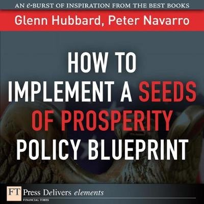 How to Implement a Seeds of Prosperity Policy Blueprint (Electronic book text): R. Glenn Hubbard, Peter Navarro