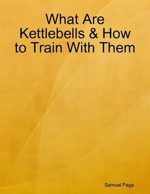 What Are Kettlebells & How to Train With Them (Electronic book text): Samuel Page