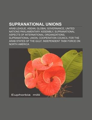 Supranational Unions - Arab League, ASEAN, Global Governance, United Nations Parliamentary Assembly (Paperback): Source...