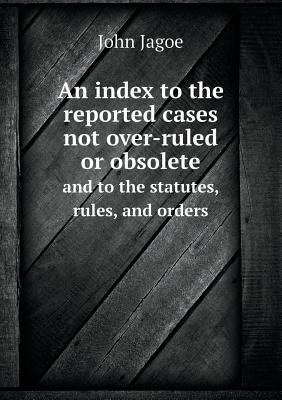 An Index to the Reported Cases Not Over-Ruled or Obsolete and to the Statutes, Rules, and Orders (Paperback): John Jagoe