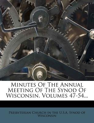 Minutes of the Annual Meeting of the Synod of Wisconsin, Volumes 47-54... (Paperback): Presbyterian Church in the U.S.A. Synod,...