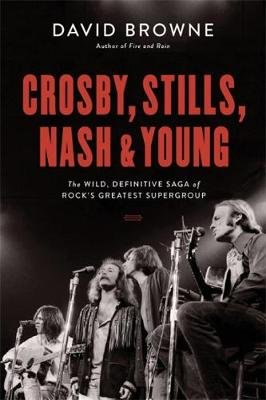 Crosby, Stills, Nash and Young - The Wild, Definitive Saga of Rock's Greatest Supergroup (Hardcover): David Browne