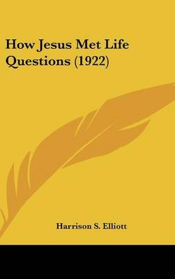 How Jesus Met Life Questions (1922) (Hardcover): Harrison S. Elliott