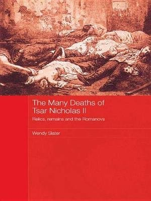 The Many Deaths of Tsar Nicholas II - Relics, Remains and the Romanovs (Electronic book text): Wendy Slater