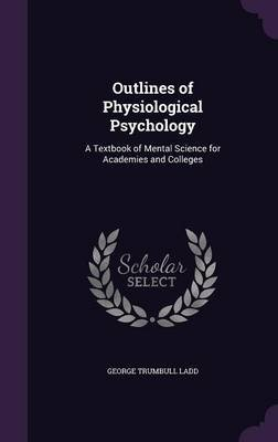 Outlines of Physiological Psychology - A Textbook of Mental Science for Academies and Colleges (Hardcover): George Trumbull Ladd