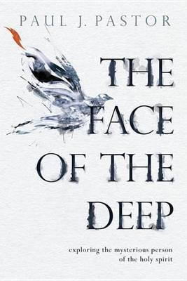The Face of the Deep - Exploring the Mysterious Person of the Holy Spirit (Electronic book text): Paul J Pastor