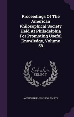 Proceedings of the American Philosophical Society Held at Philadelphia for Promoting Useful Knowledge, Volume 58 (Hardcover):...