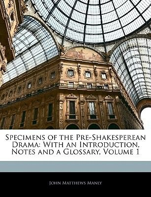 Specimens of the Pre-Shakesperean Drama - With an Introduction, Notes and a Glossary, Volume 1 (Paperback): John Matthews Manly