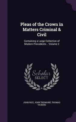 Pleas of the Crown in Matters Criminal & Civil - Containing a Large Collection of Modern Precedents .. Volume 2 (Hardcover):...