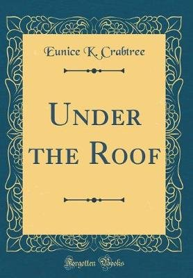 Under the Roof (Classic Reprint) (Hardcover): Eunice K Crabtree