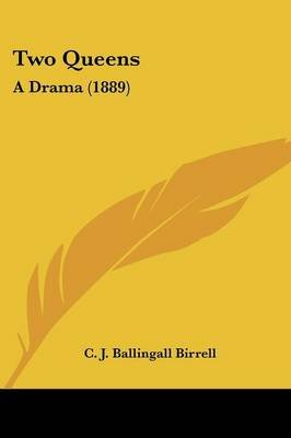 Two Queens - A Drama (1889) (Paperback): C. J. Ballingall Birrell