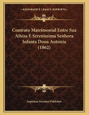 Contrato Matrimonial Entre Sua Alteza E Serenissima Senhora Infanta Dona Antonia (1862) (Portuguese, Paperback): Imprensa...