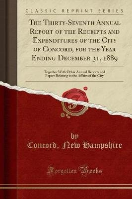 The Thirty-Seventh Annual Report of the Receipts and Expenditures of the City of Concord, for the Year Ending December 31, 1889...