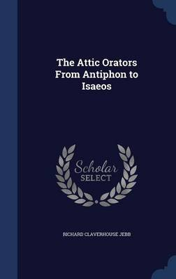 The Attic Orators from Antiphon to Isaeos (Hardcover): Richard Claverhouse Jebb