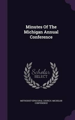 Minutes of the Michigan Annual Conference (Hardcover): Methodist Episcopal Church Michigan Con