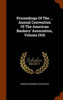 Proceedings of the ... Annual Convention of the American Bankers' Association, Volume 1916 (Hardcover): American Bankers...