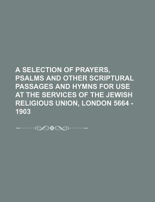 A Selection of Prayers, Psalms and Other Scriptural Passages and Hymns for Use at the Services of the Jewish Religious Union,...