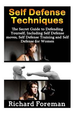 Self Defense Techniques - The Secret Guide to Defending Yourself, Including Self Defense Moves, Self Defense Training and Self...