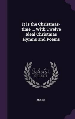 It Is the Christmas-Time ... with Twelve Ideal Christmas Hymns and Poems (Hardcover): Mulock