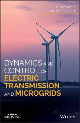 Dynamics and Control of Electric Transmission and Microgrids (Hardcover): K.R. Padiyar, Anil M. Kulkarni