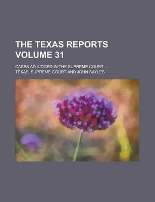 The Texas Reports; Cases Adjudged in the Supreme Court ... Volume 31 (Paperback): Us Government, Texas Supreme Court