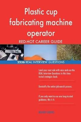 Plastic Cup Fabricating Machine Operator Red-Hot Career; 2536 Real Interview Que (Paperback): Red-Hot Careers