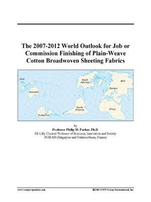 The 2007-2012 World Outlook for Job or Commission Finishing of Plain-Weave Cotton Broadwoven Sheeting Fabrics (Electronic book...