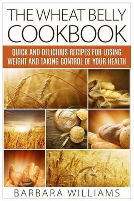 The Wheat Belly Cookbook - Quick and Delicious Recipes for Losing Weight and Taking Control of Your Health (Paperback): Barbara...