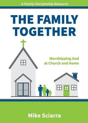 The Family Together - Worshipping God at Church and Home (Paperback): Mike Sciarra