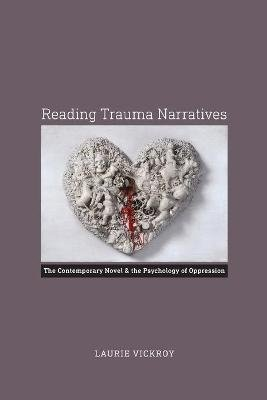 Reading Trauma Narratives - The Contemporary Novel and the Psychology of Oppression (Paperback): Laurie Vickroy
