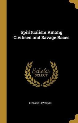 Spiritualism Among Civilised and Savage Races (Hardcover): Edward Lawrence