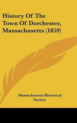 History of the Town of Dorchester, Massachusetts (1859) (Hardcover): Historical Society Massachusetts Historical Society,...